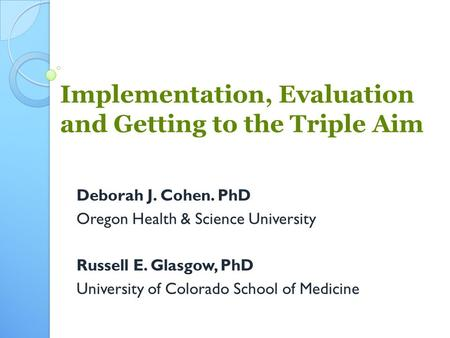 Implementation, Evaluation and Getting to the Triple Aim Deborah J. Cohen. PhD Oregon Health & Science University Russell E. Glasgow, PhD University of.