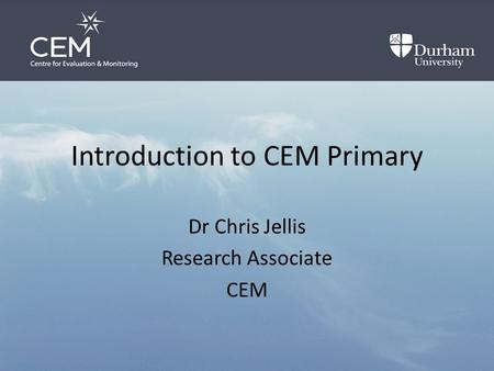 Introduction to CEM Primary Dr Chris Jellis Research Associate CEM.