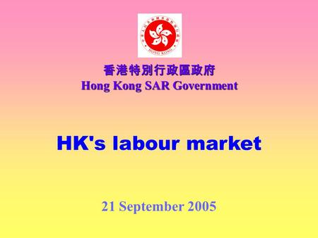 HK's labour market 21 September 2005 香港特別行政區政府 Hong Kong SAR Government.