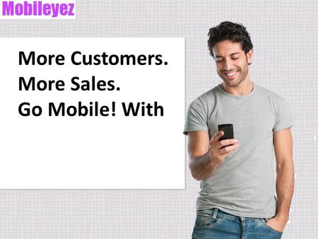 More Customers. More Sales. Go Mobile! With. AGENDA Smartphone usage on the rise. Mobile search behavior helps businesses. New customers come from mobile.