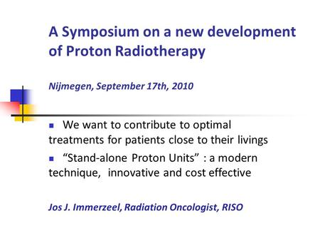 A Symposium on a new development of Proton Radiotherapy Nijmegen, September 17th, 2010 We want to contribute to optimal treatments for patients close to.