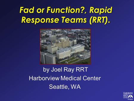 Fad or Function?, Rapid Response Teams (RRT). by Joel Ray RRT Harborview Medical Center Seattle, WA.