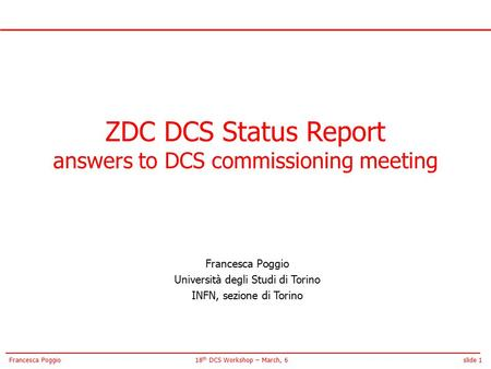 Slide 118 th DCS Workshop – March, 6Francesca Poggio ZDC DCS Status Report answers to DCS commissioning meeting Francesca Poggio Università degli Studi.