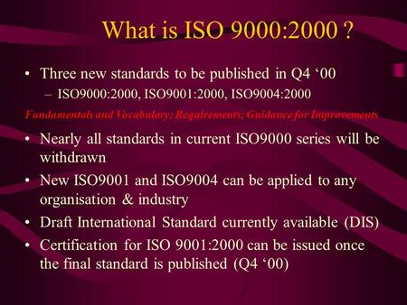 What is ISO 9000:2000 ? Three new standards to be published in Q4 '00 –ISO9000:2000, ISO9001:2000, ISO9004:2000 Nearly all standards in current ISO9000.