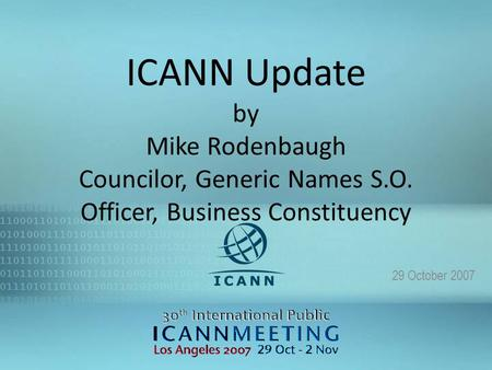 1 ICANN Update by Mike Rodenbaugh Councilor, Generic Names S.O. Officer, Business Constituency 29 October 2007.