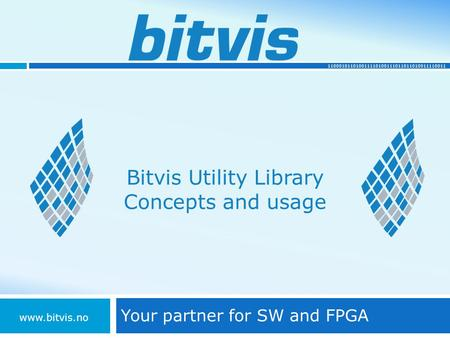 110001011010011110100111011011010011110011 Bitvis Utility Library Concepts and usage Your partner for SW and FPGA www.bitvis.no.