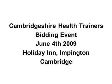 Cambridgeshire Health Trainers Bidding Event June 4th 2009 Holiday Inn, Impington Cambridge.