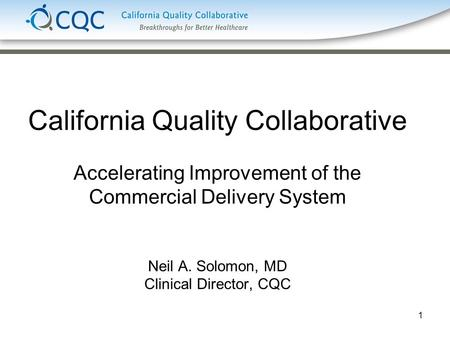 1 California Quality Collaborative Accelerating Improvement of the Commercial Delivery System Neil A. Solomon, MD Clinical Director, CQC.