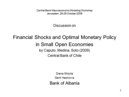 1 Central Bank Macroeconomic Modeling Workshop Jerusalem, 28-29 October 2009 Discussion on Financial Shocks and Optimal Monetary Policy in Small Open Economies.