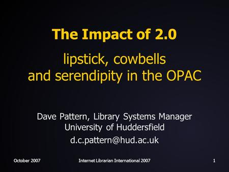 October 2007Internet Librarian International 20071 The Impact of 2.0 lipstick, cowbells and serendipity in the OPAC Dave Pattern, Library Systems Manager.