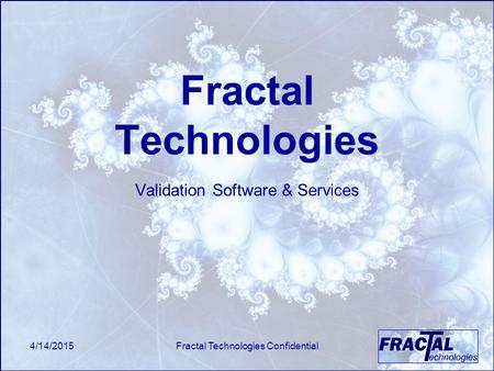 4/14/2015Fractal Technologies Confidential Fractal Technologies Validation Software & Services.