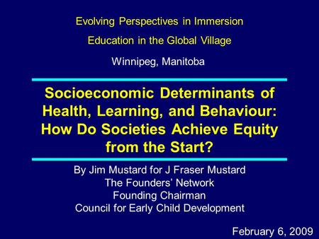 By Jim Mustard for J Fraser Mustard The Founders' Network Founding Chairman Council for Early Child Development February 6, 2009 Socioeconomic Determinants.