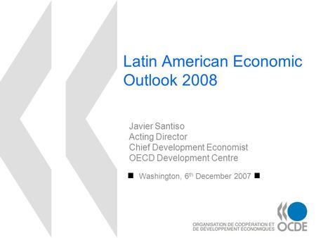 Latin American Economic Outlook 2008 Washington, 6 th December 2007 Javier Santiso Acting Director Chief Development Economist OECD Development Centre.