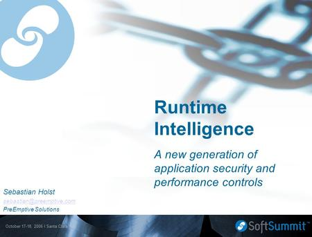 October 17-18, 2006 l Santa Clara, CA Runtime Intelligence A new generation of application security and performance controls Sebastian Holst