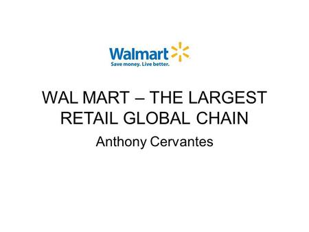 WAL MART – THE LARGEST RETAIL GLOBAL CHAIN Anthony Cervantes.