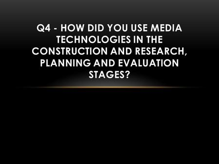 Q4 - HOW DID YOU USE MEDIA TECHNOLOGIES IN THE CONSTRUCTION AND RESEARCH, PLANNING AND EVALUATION STAGES?