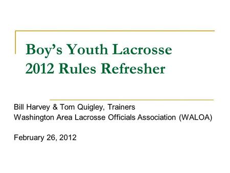 Boy's Youth Lacrosse 2012 Rules Refresher Bill Harvey & Tom Quigley, Trainers Washington Area Lacrosse Officials Association (WALOA) February 26, 2012.