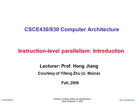 ILP: IntroductionCSCE430/830 Instruction-level parallelism: Introduction CSCE430/830 Computer Architecture Lecturer: Prof. Hong Jiang Courtesy of Yifeng.