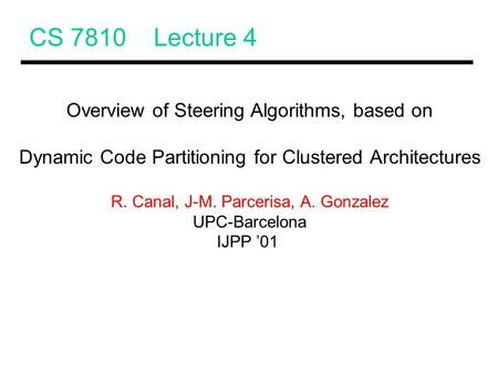 CS 7810 Lecture 4 Overview of Steering Algorithms, based on Dynamic Code Partitioning for Clustered Architectures R. Canal, J-M. Parcerisa, A. Gonzalez.