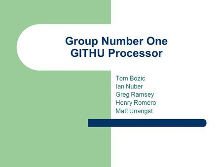 Group Number One GITHU Processor Tom Bozic Ian Nuber Greg Ramsey Henry Romero Matt Unangst.