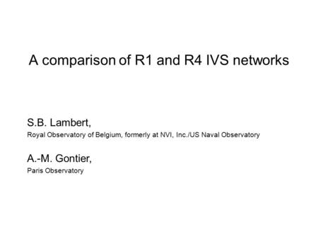 A comparison of R1 and R4 IVS networks S.B. Lambert, Royal Observatory of Belgium, formerly at NVI, Inc./US Naval Observatory A.-M. Gontier, Paris Observatory.