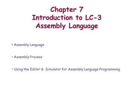 Chapter 7 Introduction to LC-3 Assembly Language Assembly Language Assembly Process Using the Editor & Simulator for Assembly Language Programming.