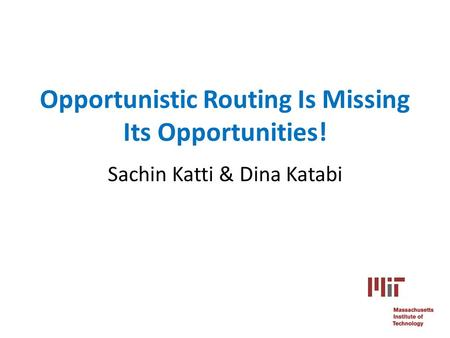 Opportunistic Routing Is Missing Its Opportunities! Sachin Katti & Dina Katabi.