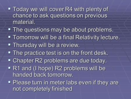  Today we will cover R4 with plenty of chance to ask questions on previous material.  The questions may be about problems.  Tomorrow will be a final.