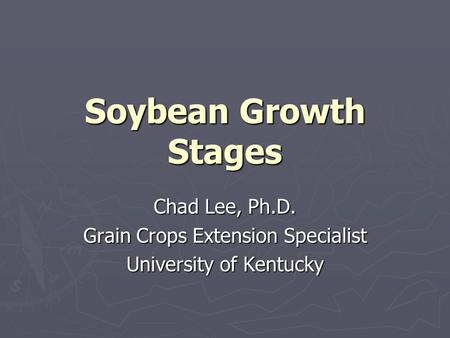 Soybean Growth Stages Chad Lee, Ph.D. Grain Crops Extension Specialist University of Kentucky.