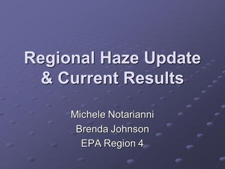 Regional Haze Update & Current Results Michele Notarianni Brenda Johnson EPA Region 4.