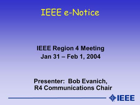 IEEE e-Notice IEEE Region 4 Meeting Jan 31 – Feb 1, 2004 Presenter: Bob Evanich, R4 Communications Chair.