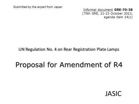 UN Regulation No. 4 on Rear Registration Plate Lamps Proposal for Amendment of R4 JASIC Submitted by the expert from Japan Informal document GRE-70-38.