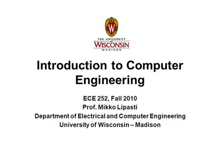 Introduction to Computer Engineering ECE 252, Fall 2010 Prof. Mikko Lipasti Department of Electrical and Computer Engineering University of Wisconsin –