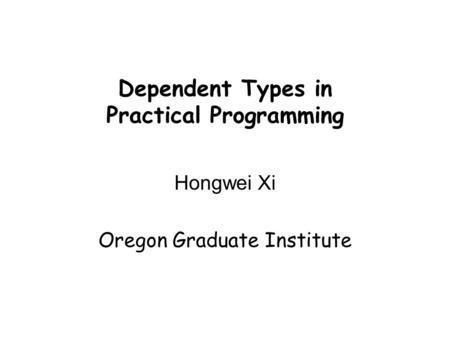 Dependent Types in Practical Programming Hongwei Xi Oregon Graduate Institute.