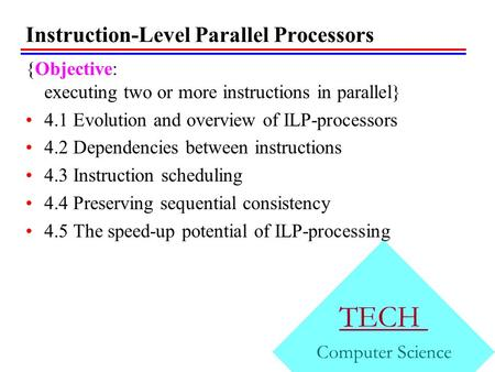 Instruction-Level Parallel Processors {Objective: executing two or more instructions in parallel} 4.1 Evolution and overview of ILP-processors 4.2 Dependencies.