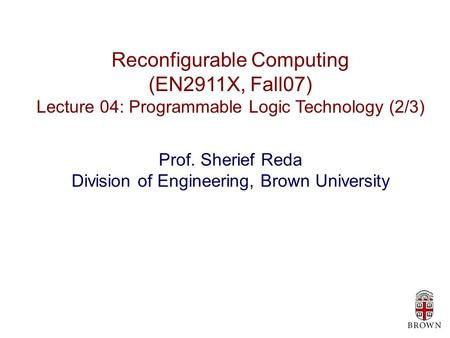 Reconfigurable Computing (EN2911X, Fall07) Lecture 04: Programmable Logic Technology (2/3) Prof. Sherief Reda Division of Engineering, Brown University.
