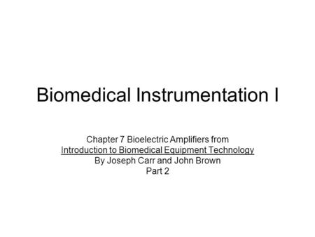 Biomedical Instrumentation I Chapter 7 Bioelectric Amplifiers from Introduction to Biomedical Equipment Technology By Joseph Carr and John Brown Part 2.