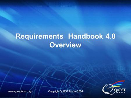Www.questforum.orgCopyright QuEST Forum 2006 Requirements Handbook 4.0 Overview.