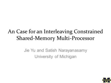 An Case for an Interleaving Constrained Shared-Memory Multi-Processor Jie Yu and Satish Narayanasamy University of Michigan.