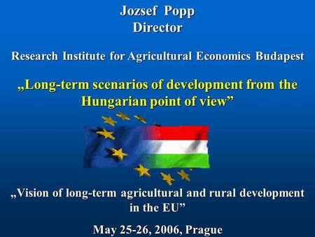 "Jozsef Popp Director Research Institute for Agricultural Economics Budapest ""Vision of long-term agricultural and rural development in the EU"" May 25-26,"