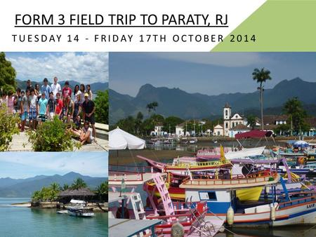 FORM 3 FIELD TRIP TO PARATY, RJ TUESDAY 14 - FRIDAY 17TH OCTOBER 2014.