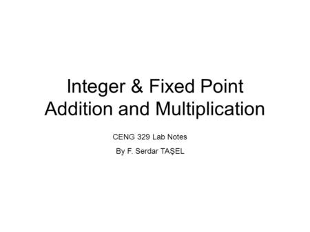 Integer & Fixed Point Addition and Multiplication CENG 329 Lab Notes By F. Serdar TAŞEL.