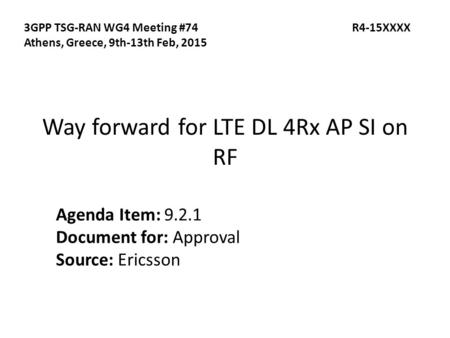 Way forward for LTE DL 4Rx AP SI on RF Agenda Item: 9.2.1 Document for: Approval Source: Ericsson 3GPP TSG-RAN WG4 Meeting #74 R4-15XXXX Athens, Greece,