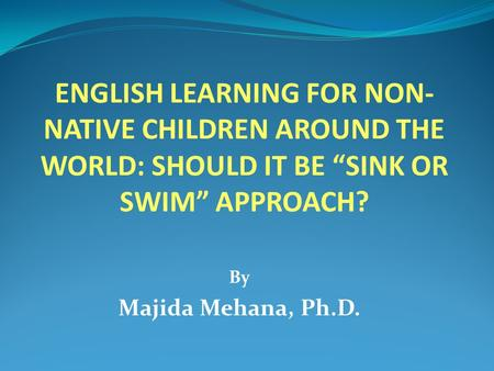 "ENGLISH LEARNING FOR NON- NATIVE CHILDREN AROUND THE WORLD: SHOULD IT BE ""SINK OR SWIM"" APPROACH? By Majida Mehana, Ph.D."