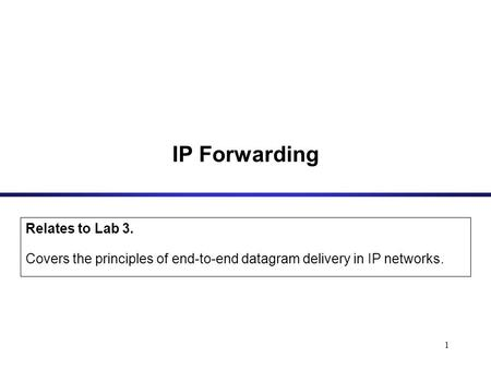 1 IP Forwarding Relates to Lab 3. Covers the principles of end-to-end datagram delivery in IP networks.