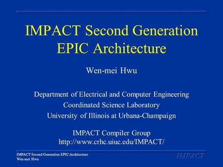 IMPACT Second Generation EPIC Architecture Wen-mei Hwu IMPACT Second Generation EPIC Architecture Wen-mei Hwu Department of Electrical and Computer Engineering.
