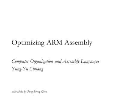 Optimizing ARM Assembly Computer Organization and Assembly Languages Yung-Yu Chuang with slides by Peng-Sheng Chen.