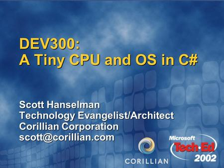 DEV300: A Tiny CPU and OS in C# Scott Hanselman Technology Evangelist/Architect Corillian Corporation