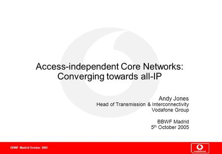 0 0 0 BBWF Madrid October 2005 Access-independent Core Networks: Converging towards all-IP Andy Jones Head of Transmission & Interconnectivity Vodafone.