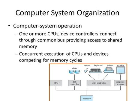 Computer System Organization Computer-system operation – One or more CPUs, device controllers connect through common bus providing access to shared memory.